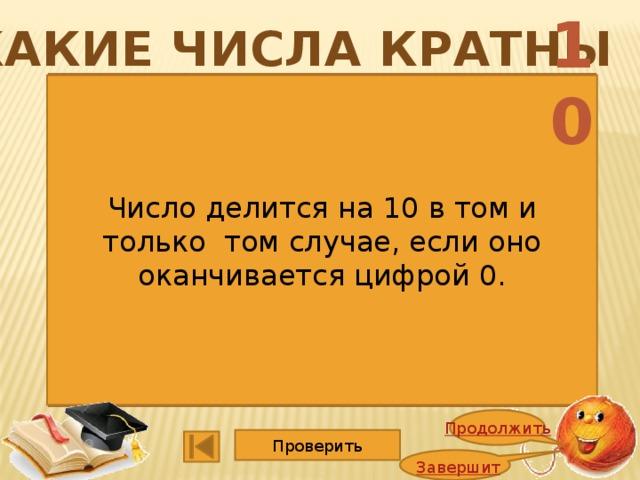 10 Какие числа кратны 1352 4725 1365 5247 2748 1140 2662 3600 9114 15015 6864 2008 Число делится на 10 в том и только том случае, если оно оканчивается цифрой 0. Продолжить Проверить Завершить