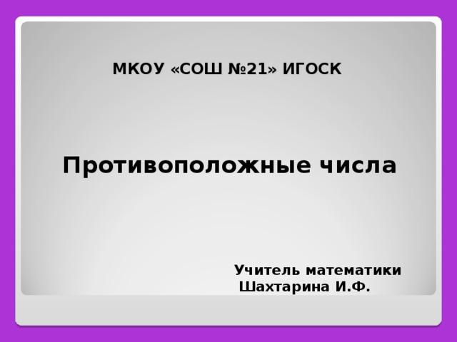 МКОУ «СОШ №21» ИГОСК      Противоположные числа      Учитель математики  Шахтарина И.Ф.
