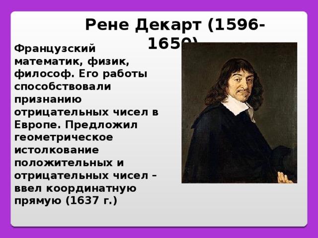 Рене Декарт (1596-1650)  Французский математик, физик, философ. Его работы способствовали признанию отрицательных чисел в Европе. Предложил геометрическое истолкование положительных и отрицательных чисел – ввел координатную прямую (1637 г.)