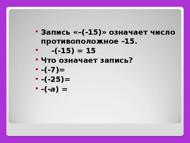 Запись «–(-15)» означает число противоположное -15.  -(-15) = 15 Что означает запись? -(-7)= -(-25)= -(- a ) =