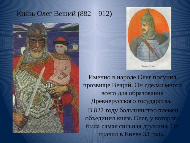 Князь Олег Вещий (882 – 912) Именно в народе Олег получил прозвище Вещий. Он сделал много всего для образования Древнерусского государства.  В 822 году большинство племен объединил князь Олег, у которого была самая сильная дружина. Он правил в Киеве 33 года.