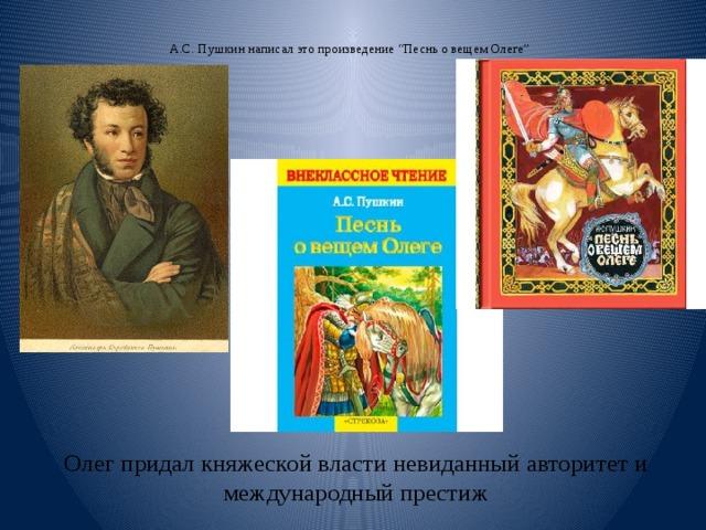 """А.С. Пушкин написал это произведение """"Песнь о вещем Олеге""""   Олег придал княжеской власти невиданный авторитет и международный престиж"""