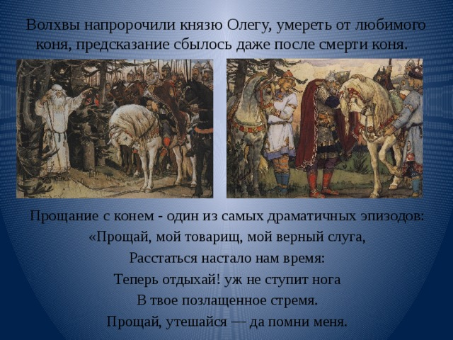 Волхвы напророчили князю Олегу, умереть от любимого коня, предсказание сбылось даже после смерти коня. Прощание с конем - один из самых драматичных эпизодов: «Прощай, мой товарищ, мой верный слуга, Расстаться настало нам время: Теперь отдыхай! уж не ступит нога В твое позлащенное стремя. Прощай, утешайся — да помни меня.