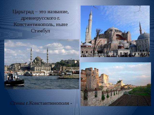 Царьград – это название, древнерусского г. Константинополь, ныне Стамбул Стены г.Константинополя -