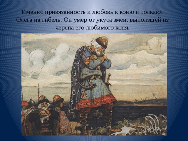 Именно привязанность и любовь к коню и толкают Олега на гибель. Он умер от укуса змеи, выползшей из черепа его любимого коня.
