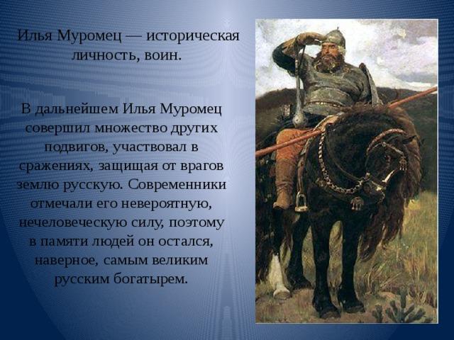 Илья Муромец — историческая личность, воин. В дальнейшем Илья Муромец совершил множество других подвигов, участвовал в сражениях, защищая от врагов землю русскую. Современники отмечали его невероятную, нечеловеческую силу, поэтому в памяти людей он остался, наверное, самым великим русским богатырем.