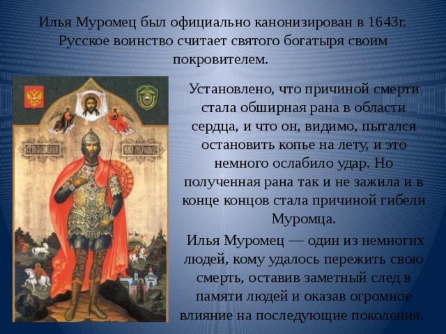 Илья Муромец был официально канонизирован в 1643г. Русское воинство считает святого богатыря своим покровителем. Установлено, что причиной смерти стала обширная рана в области сердца, и что он, видимо, пытался остановить копье на лету, и это немного ослабило удар. Но полученная рана так и не зажила и в конце концов стала причиной гибели Муромца.  Илья Муромец — один из немногих людей, кому удалось пережить свою смерть, оставив заметный след в памяти людей и оказав огромное влияние на последующие поколения .