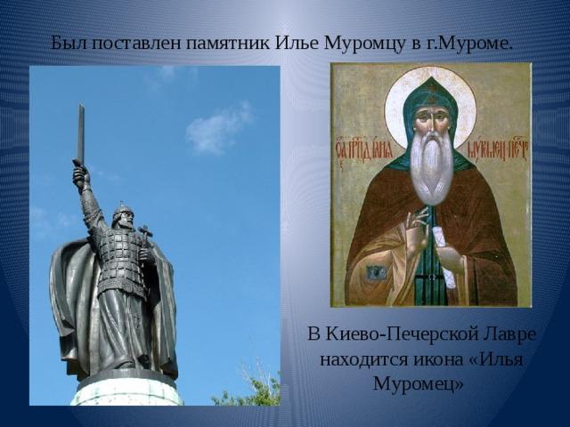 Был поставлен памятник Илье Муромцу в г.Муроме. В Киево-Печерской Лавре находится икона «Илья Муромец»