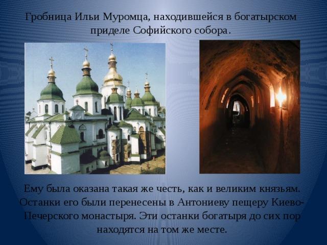 Гробница Ильи Муромца, находившейся в богатырском приделе Софийского собора . Ему была оказана такая же честь, как и великим князьям. Останки его были перенесены в Антониеву пещеру Киево-Печерского монастыря. Эти останки богатыря до сих пор находятся на том же месте.