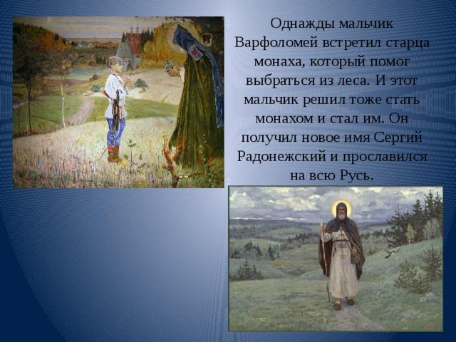 Однажды мальчик Варфоломей встретил старца монаха, который помог выбраться из леса. И этот мальчик решил тоже стать монахом и стал им. Он получил новое имя Сергий Радонежский и прославился на всю Русь.
