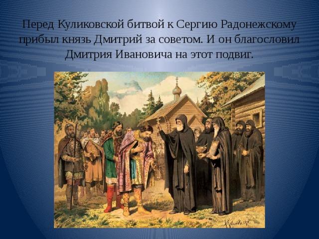 Перед Куликовской битвой к Сергию Радонежскому прибыл князь Дмитрий за советом. И он благословил Дмитрия Ивановича на этот подвиг.