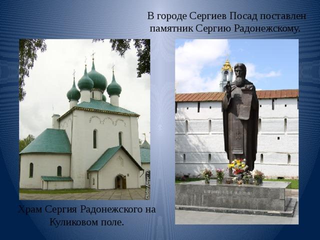 В городе Сергиев Посад поставлен памятник Сергию Радонежскому. Храм Сергия Радонежского на Куликовом поле.