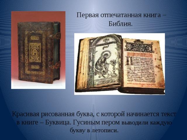Первая отпечатанная книга – Библия. Красивая рисованная буква, с которой начинается текст в книге – Буквица. Гусиным пером выводили каждую букву в летописи.