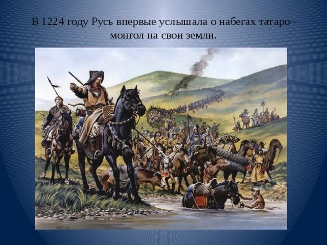 В 1224 году Русь впервые услышала о набегах татаро–монгол на свои земли.