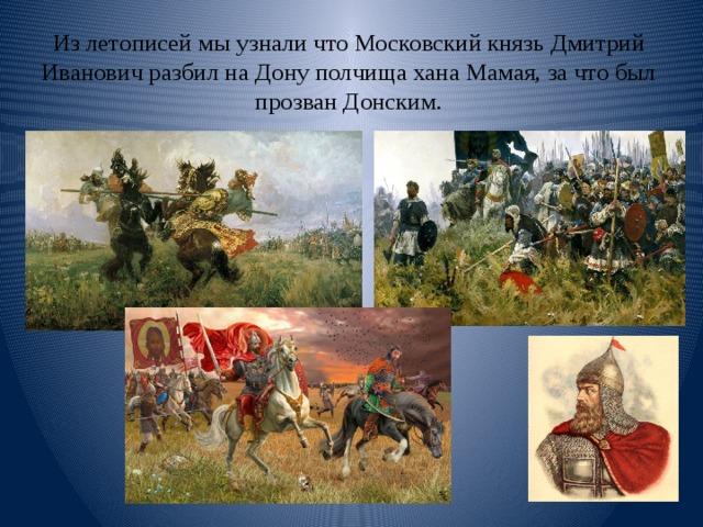 Из летописей мы узнали что Московский князь Дмитрий Иванович разбил на Дону полчища хана Мамая, за что был прозван Донским.