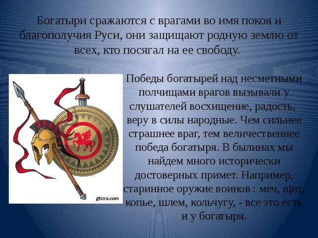 Богатыри сражаются с врагами во имя покоя и благополучия Руси, они защищают родную землю от всех, кто посягал на ее свободу. Победы богатырей над несметными полчищами врагов вызывали у слушателей восхищение, радость, веру в силы народные. Чем сильнее страшнее враг, тем величественнее победа богатыря. В былинах мы найдем много исторически достоверных примет. Например, старинное оружие воинов : меч, щит, копье, шлем, кольчугу, - все это есть и у богатыря.