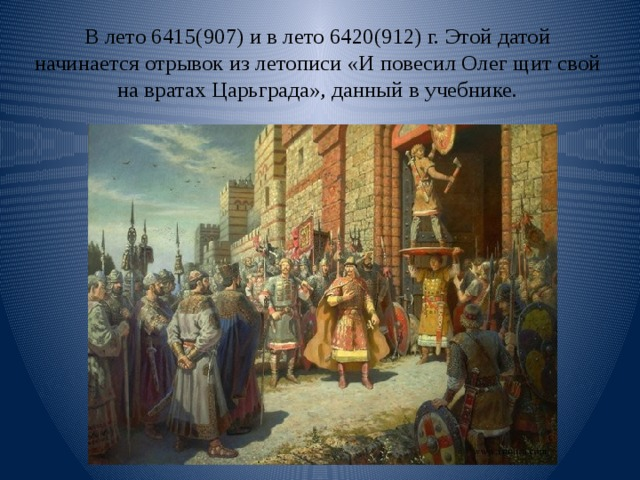 В лето 6415(907) и в лето 6420(912) г. Этой датой начинается отрывок из летописи «И повесил Олег щит свой на вратах Царьграда», данный в учебнике.