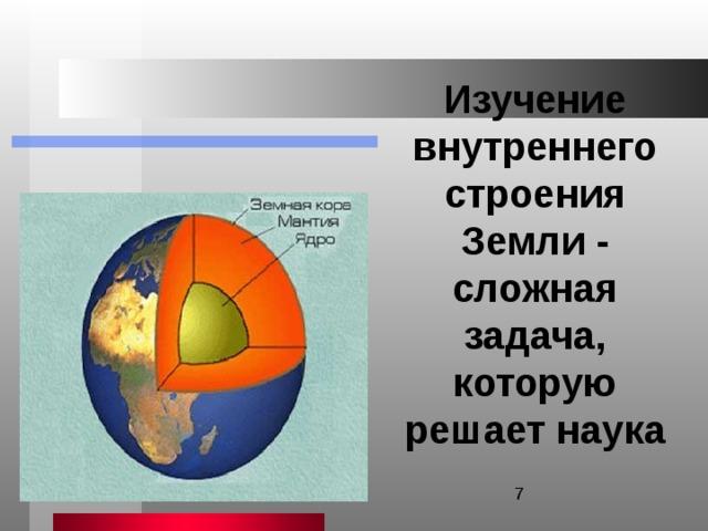 Изучение внутреннего строения Земли - сложная задача, которую решает наука