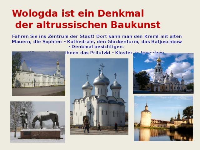 Wologda ist ein Denkmal  der altrussischen Baukunst Fahren Sie ins Zentrum der Stadt! Dort kann man den Kreml mit alten Mauern, die Sophien – Kathedrale, den Glockenturm, das Batjuschkow - Denkmal besichtigen. Wir empfehlen ihnen das Prilutzki - Kloster zu besuchen.