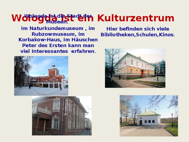 Wologda ist ein Kulturzentrum Hier befinden sich viele Bibliotheken,Schulen,Kinos .         Wologda ist die Stadt der Museen. Im Naturkundemuseum , im Rubzowmuseum, im Korbakow-Haus, im Häuschen Peter des Ersten kann man viel Interessantes erfahren .