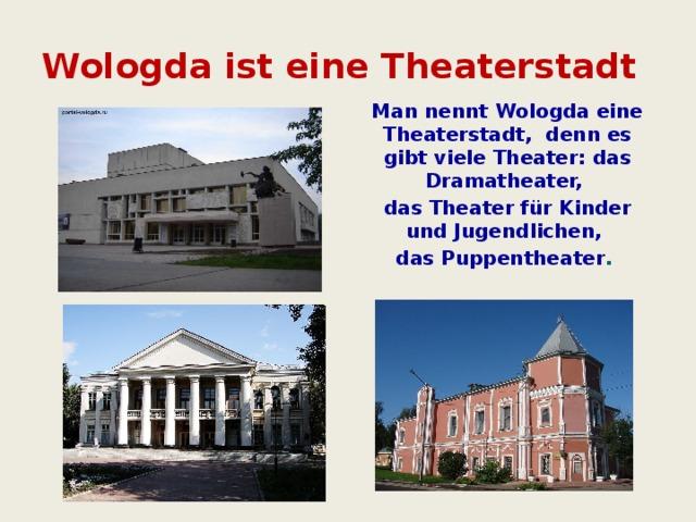 Wologda ist eine Theaterstadt Man nennt Wologda eine Theaterstadt, denn es gibt viele Theater: das Dramatheater, das Theater für Kinder und Jugendlichen, das Puppentheater .