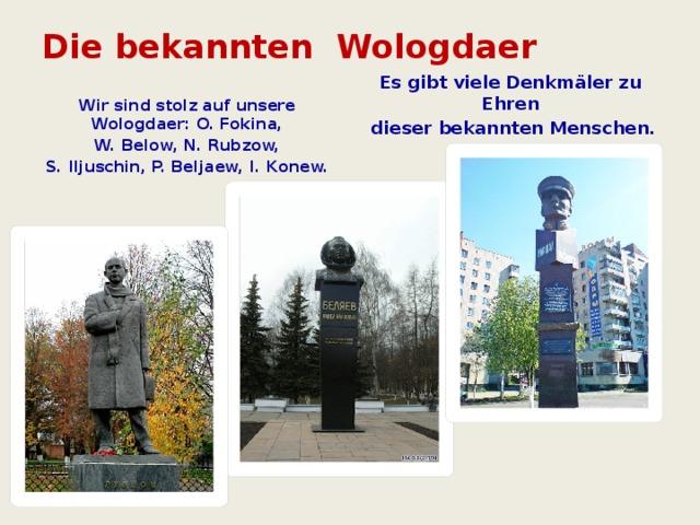 Die bekannten Wologdaer   Es gibt viele Denkmäler zu Ehren  dieser bekannten Menschen.  Wir sind stolz auf unsere Wologdaer: O. Fokina,  W. Below, N. Rubzow, S. Iljuschin, P. Beljaew, I. Konew.