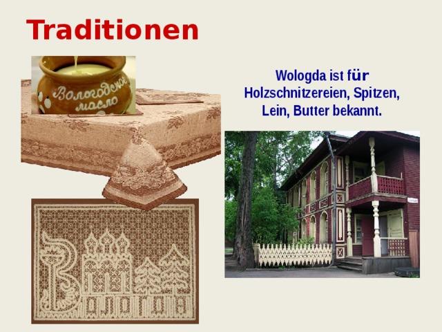 Traditionen Wologda ist f ür Holzschnitzereien, Spitzen, Lein, Butter bekannt.
