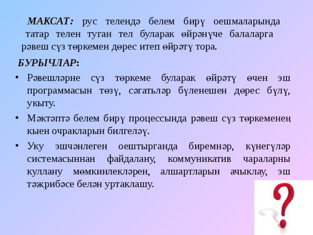 МАКСАТ:  рус телендә белем бирү оешмаларында  татар телен туган тел буларак өйрәнүче балаларга  рәвеш сүз төркемен дөрес итеп өйрәтү тора.  БУРЫЧЛАР :