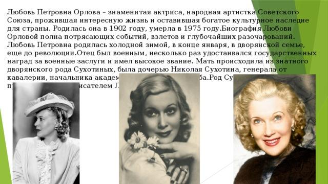 Любовь Петровна Орлова – знаменитая актриса, народная артистка Советского Союза, прожившая интересную жизнь и оставившая богатое культурное наследие для страны. Родилась она в 1902 году, умерла в 1975 году.Биография Любови Орловой полна потрясающих событий, взлетов и глубочайших разочарований. Любовь Петровна родилась холодной зимой, в конце января, в дворянской семье, еще до революции.Отец был военным, несколько раз удостаивался государственных наград за военные заслуги и имел высокое звание. Мать происходила из знатного дворянского рода Сухотиных, была дочерью Николая Сухотина, генерала от кавалерии, начальника академии Генерального штаба.Род Сухотиных состоял в прямом родстве с писателем Л.Н. Толстым.