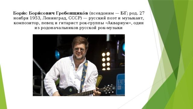 Бори́с Бори́сович Гребенщико́в (псевдоним— БГ ; род. 27 ноября 1953, Ленинград, СССР)— русский поэт и музыкант, композитор, певец и гитарист рок-группы «Аквариум», один из родоначальников русской рок-музыки