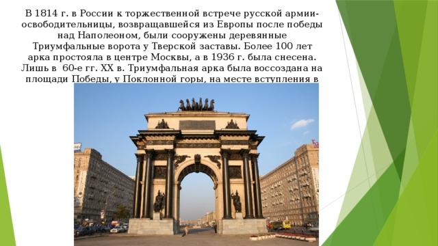 В 1814 г. в России к торжественной встрече русской армии-освободительницы, возвращавшейся из Европы после победы над Наполеоном, были сооружены деревянные Триумфальные ворота у Тверской заставы. Более 100 лет арка простояла в центре Москвы, а в 1936 г. была снесена. Лишь в 60-е гг. XX в. Триумфальная арка была воссоздана на площади Победы, у Поклонной горы, на месте вступления в город армии Наполеона.