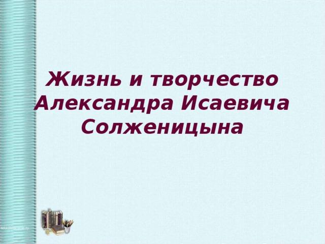 Жизнь и творчество Александра Исаевича Солженицына