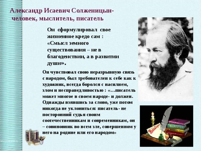 Александр Исаевич Солженицын-  человек, мыслитель, писатель Он сформулировал свое жизненное кредо сам : «Смысл земного существования – не в благоденствии, а в развитии души ». Он чувствовал свою неразрывную связь с народом, был требователен к себе как к художник, всегда боролся с насилием, злом и несправедливостью : «…писатель может многое в своем народе- и должен. Однажды взявшись за слово, уже потом никогда не уклониться: писатель- не посторонний судья своим соотечественникам и современникам, он – совиновник во всем зле, совершенном у него на родине или его народом»