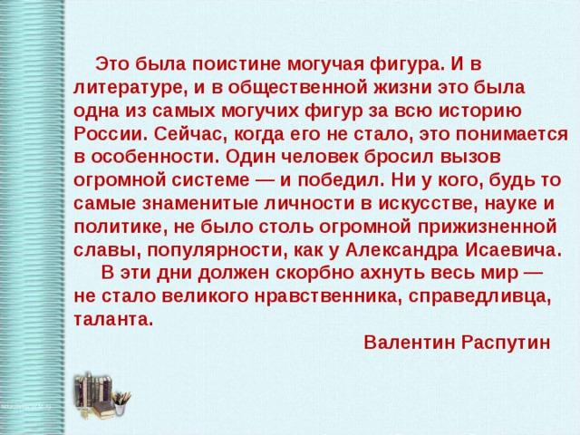 Это была поистине могучая фигура. И в литературе, и в общественной жизни это была одна из самых могучих фигур за всю историю России. Сейчас, когда его не стало, это понимается в особенности. Один человек бросил вызов огромной системе— и победил. Ни у кого, будь то самые знаменитые личности в искусстве, науке и политике, не было столь огромной прижизненной славы, популярности, как у Александра Исаевича.  В эти дни должен скорбно ахнуть весь мир— не стало великого нравственника, справедливца, таланта.      Валентин Распутин