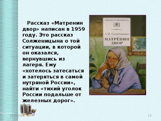Рассказ «Матренин двор» написан в 1959 году. Это рассказ Солженицына о той ситуации, в которой он оказался, вернувшись из лагеря. Ему «хотелось затесаться и затеряться в самой нутряной России», найти «тихий уголок России подальше от железных дорог». 18.04.18