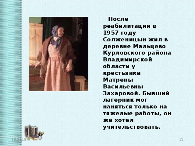 После реабилитации в 1957 году Солженицын жил в деревне Мальцево Курловского района Владимирской области у крестьянки Матрены Васильевны Захаровой. Бывший лагерник мог наняться только на тяжелые работы, он же хотел учительствовать. 18.04.18