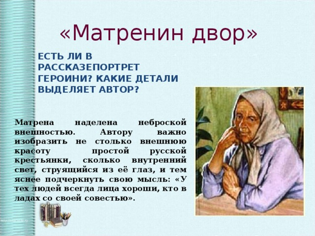 «Матренин двор» ЕСТЬ ЛИ В РАССКАЗЕПОРТРЕТ ГЕРОИНИ? КАКИЕ ДЕТАЛИ ВЫДЕЛЯЕТ АВТОР? Матрена наделена неброской внешностью. Автору важно изобразить не столько внешнюю красоту простой русской крестьянки, сколько внутренний свет, струящийся из её глаз, и тем яснее подчеркнуть свою мысль: «У тех людей всегда лица хороши, кто в ладах со своей совестью».