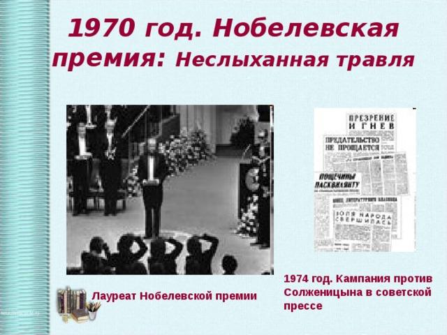1970 год. Нобелевская премия: Неслыханная травля 1974 год. Кампания против Солженицына в советской прессе Лауреат Нобелевской премии