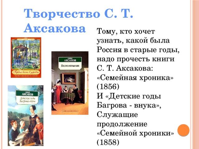 Творчество С. Т. Аксакова Тому, кто хочет узнать, какой была Россия в старые годы, надо прочесть книги С. Т. Аксакова: «Семейная хроника» (1856) И «Детские годы Багрова - внука», Служащие продолжение «Семейной хроники» (1858)