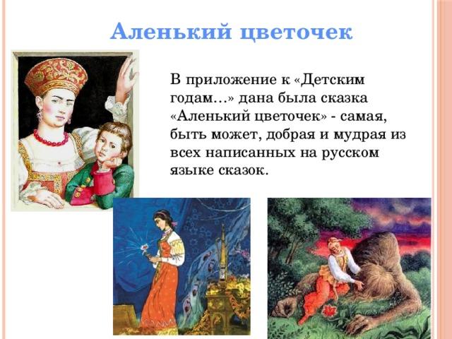 Аленький цветочек В приложение к «Детским годам…» дана была сказка «Аленький цветочек» - самая, быть может, добрая и мудрая из всех написанных на русском языке сказок.