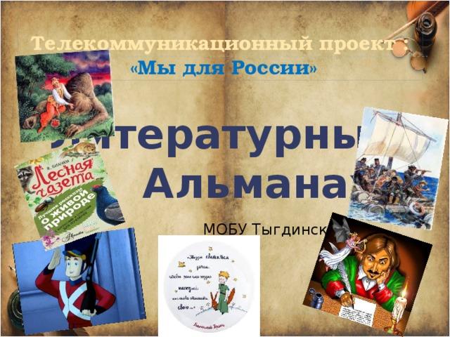 Телекоммуникационный проект :   «Мы для России» Литературный Альманах  МОБУ Тыгдинская СОШ