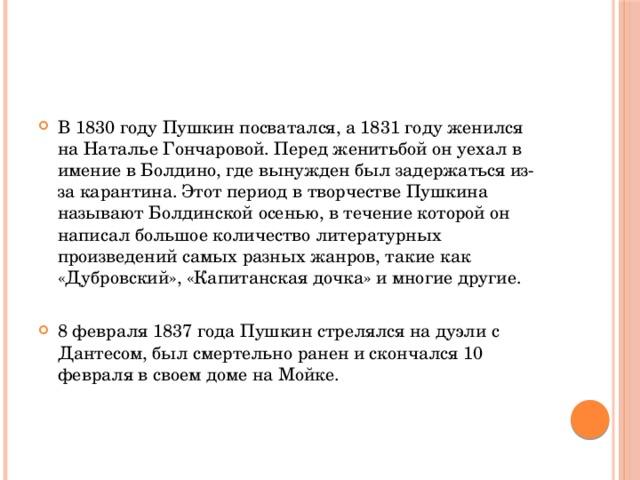 В 1830 году Пушкин посватался, а 1831 году женился на Наталье Гончаровой. Перед женитьбой он уехал в имение в Болдино, где вынужден был задержаться из-за карантина. Этот период в творчестве Пушкина называют Болдинской осенью, в течение которой он написал большое количество литературных произведений самых разных жанров, такие как «Дубровский», «Капитанская дочка» и многие другие. 8 февраля 1837 года Пушкин стрелялся на дуэли с Дантесом, был смертельно ранен и скончался 10 февраля в своем доме на Мойке.