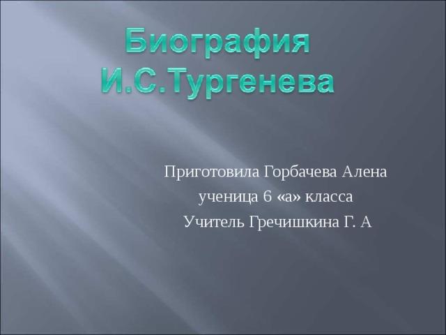 Приготовила Горбачева Алена ученица 6 «а» класса Учитель Гречишкина Г. А