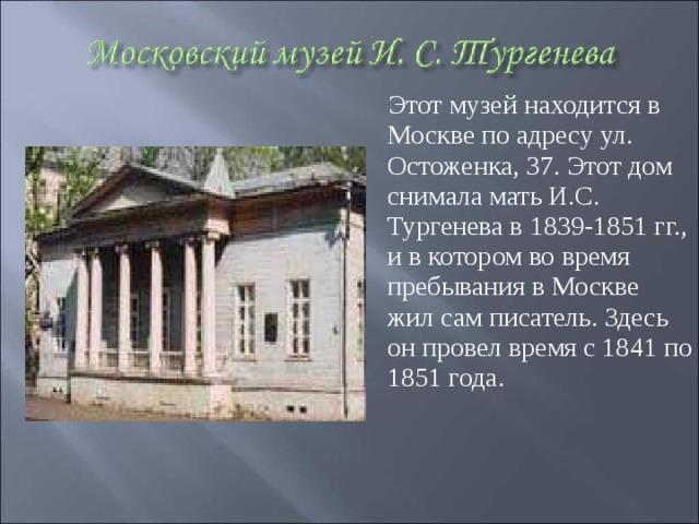 Этот музей находится в Москве по адресу ул. Остоженка, 37. Этот дом снимала мать И.С. Тургенева в 1839-1851 гг., и в котором во время пребывания в Москве жил сам писатель. Здесь он провел время с 1841 по 1851 года.