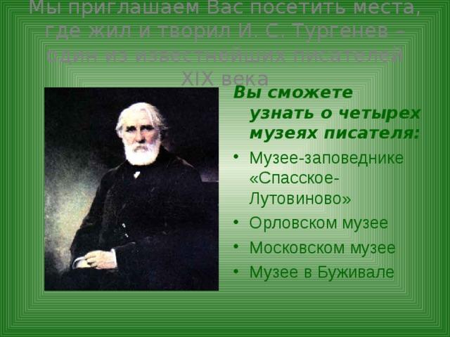 Мы приглашаем Вас посетить места, где жил и творил И. С. Тургенев – один из известнейших писателей Х I Х века Вы сможете узнать о четырех музеях писателя: