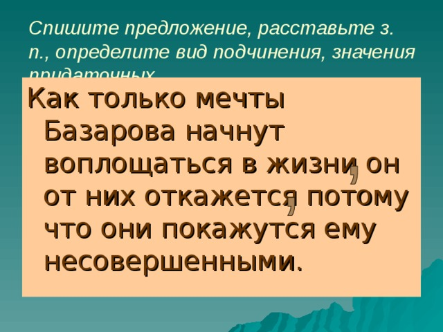 Спишите предложение, расставьте з. п., определите вид подчинения, значения придаточных. Как только мечты Базарова начнут воплощаться в жизни он от них откажется потому что они покажутся ему несовершенными.