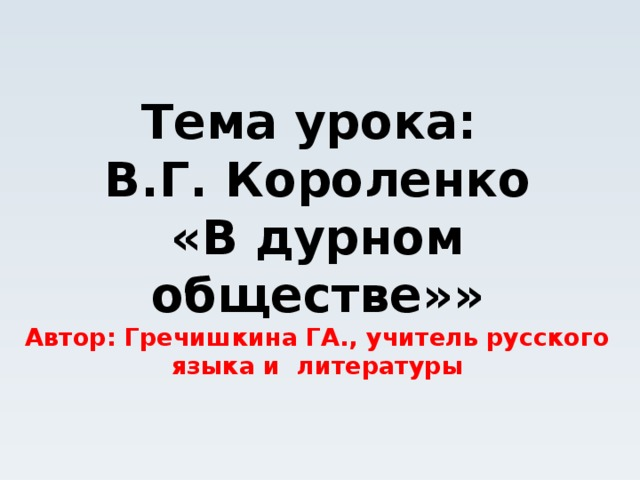 Тема урока:  В.Г. Короленко  «В дурном обществе»»  Автор: Гречишкина ГА., учитель русского языка и литературы