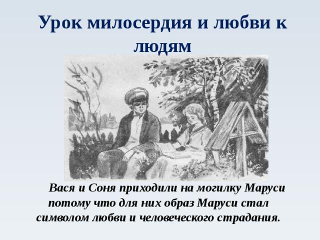 Урок милосердия и любви к людям  Вася и Соня приходили на могилку Маруси потому что для них образ Маруси стал символом любви и человеческого страдания.