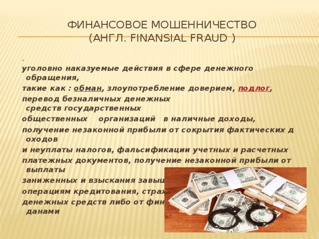 Финансовое мошенничество (англ.finansialfraud) . уголовнонаказуемыедействиявсфереденежного обращения, такиекак: обман ,злоупотреблениедоверием, подлог , переводбезналичныхденежных средствгосударственных общественных организаций вналичные доходы, получениенезаконнойприбылиотсокрытияфактическихдоходов инеуплатыналогов, фальсификацииучетныхирасчетных платежныхдокументов,получениенезаконнойприбылиотвыплаты заниженныхивзысканиязавышенныхпроцентовпо операциямкредитования,страхования, с бережения  денежныхсредствлибоотфинансовыхсделокмеждугражданами