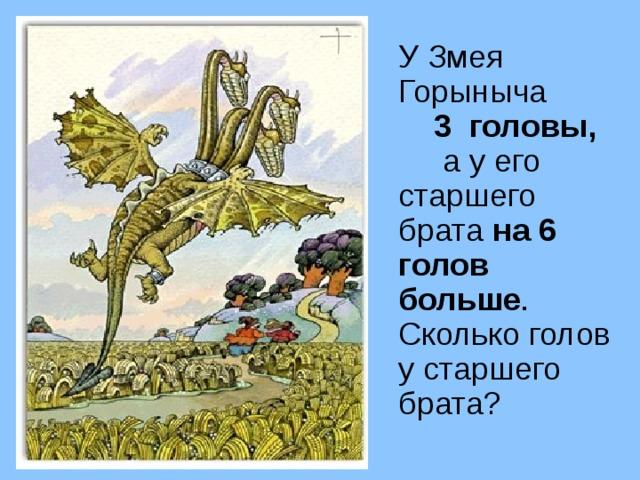 У Змея Горыныча 3 головы, а у его старшего брата на 6 голов больше . Сколько голов у старшего брата?